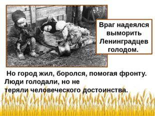 Но город жил, боролся, помогая фронту. Люди голодали, но не теряли человечес