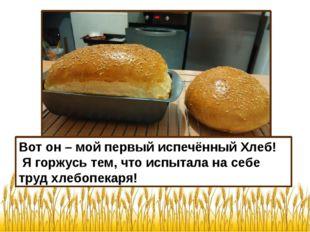 Вот он – мой первый испечённый Хлеб! Я горжусь тем, что испытала на себе труд