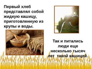 Так и питались люди еще несколько тысяч лет такой кашицей. Первый хлеб предс
