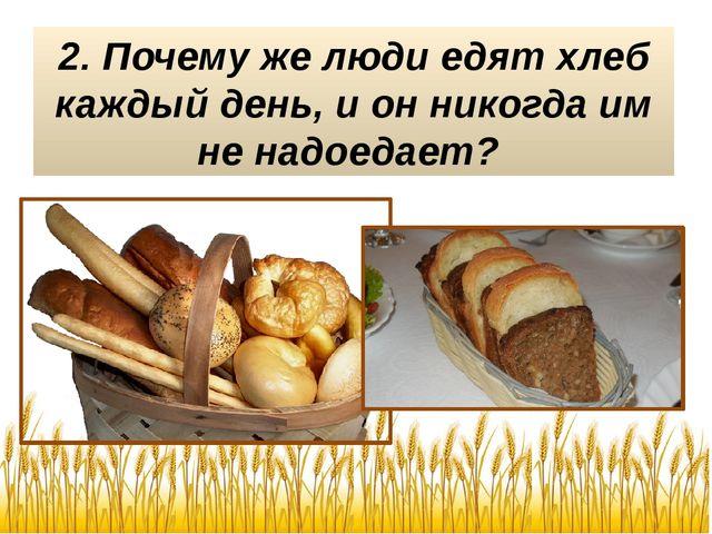 2. Почему же люди едят хлеб каждый день, и он никогда им не надоедает?