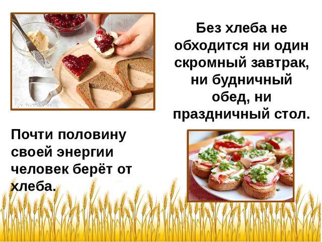 Почти половину своей энергии человек берёт от хлеба. Без хлеба не обходится н...