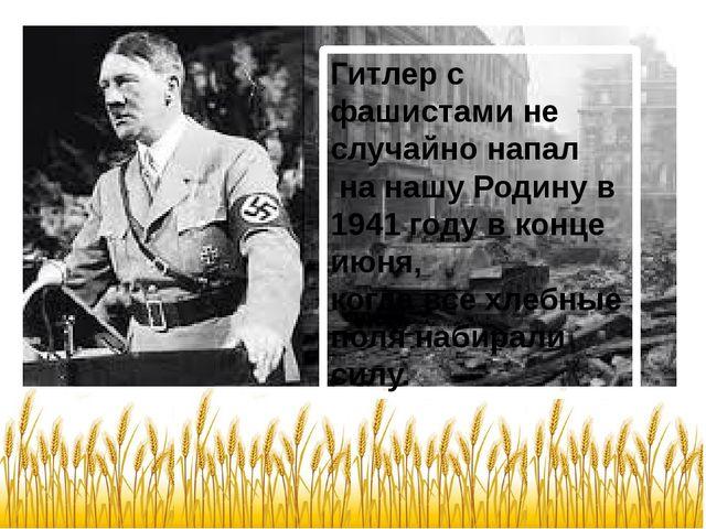 Гитлер с фашистами не случайно напал на нашу Родину в 1941 году в конце июня,...