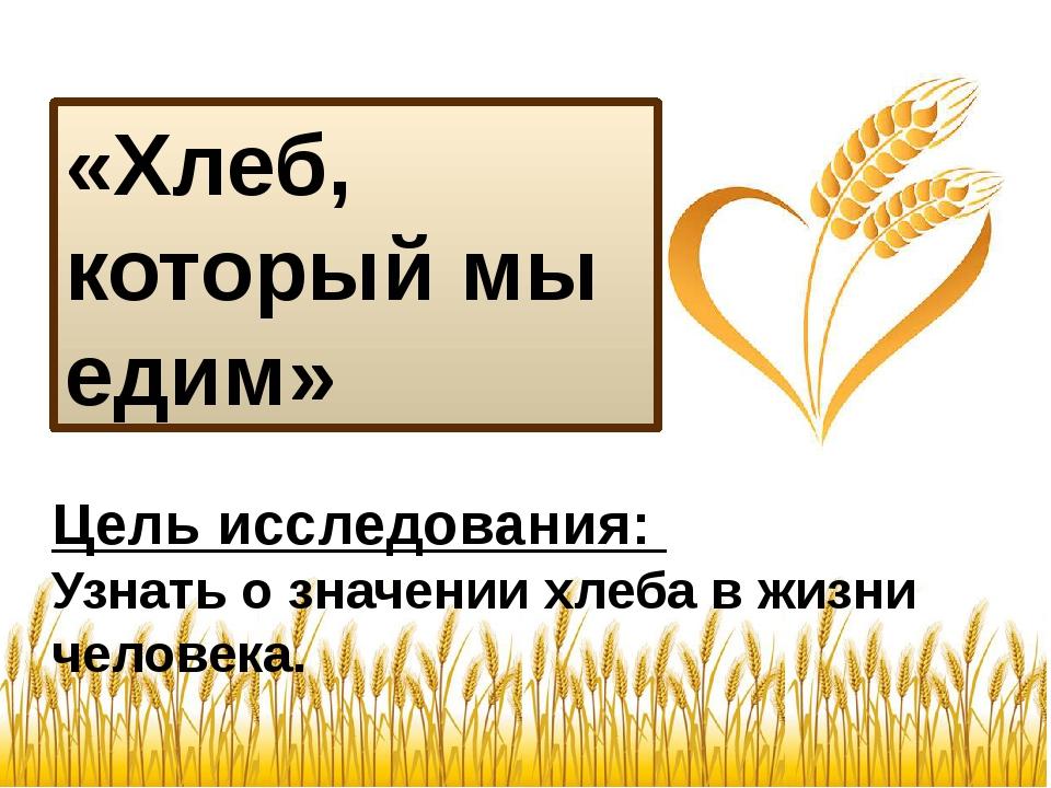 «Хлеб, который мы едим» Цель исследования: Узнать о значении хлеба в жизни че...