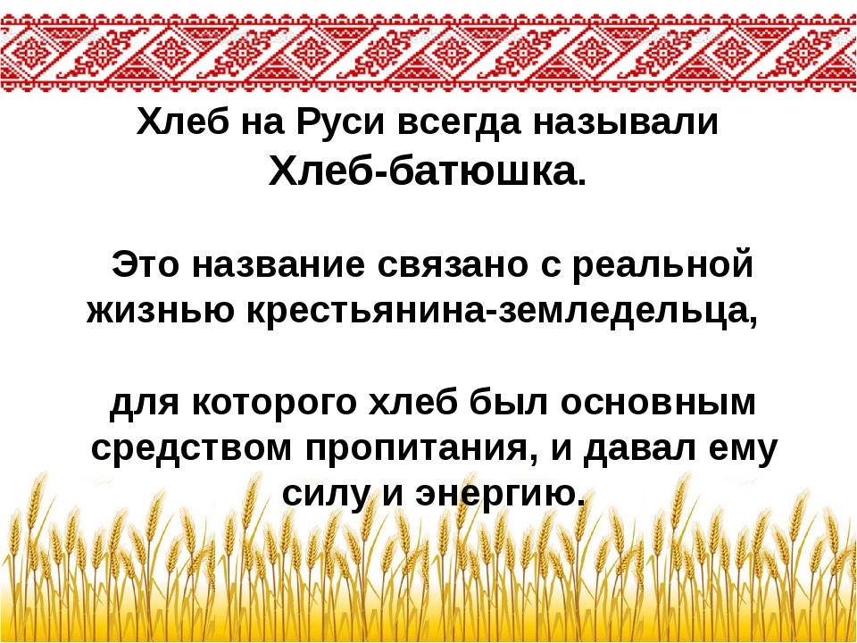 Хлеб на Руси всегда называли Хлеб-батюшка. Это название связано с реальной жи...