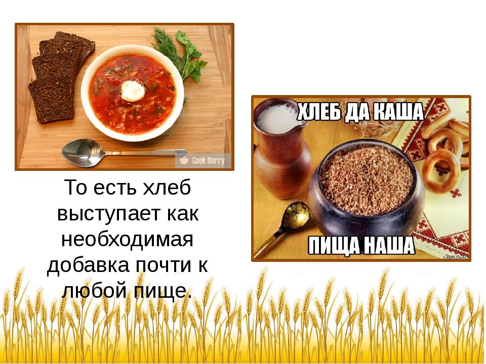 То есть хлеб выступает как необходимая добавка почти к любой пище.