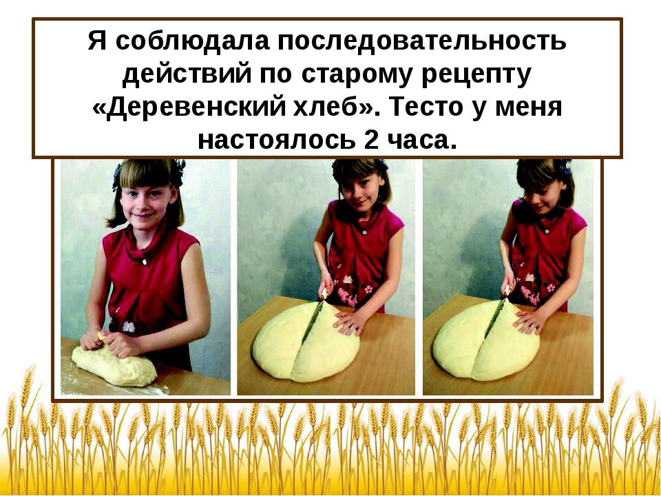 Я соблюдала последовательность действий по старому рецепту «Деревенский хлеб»...