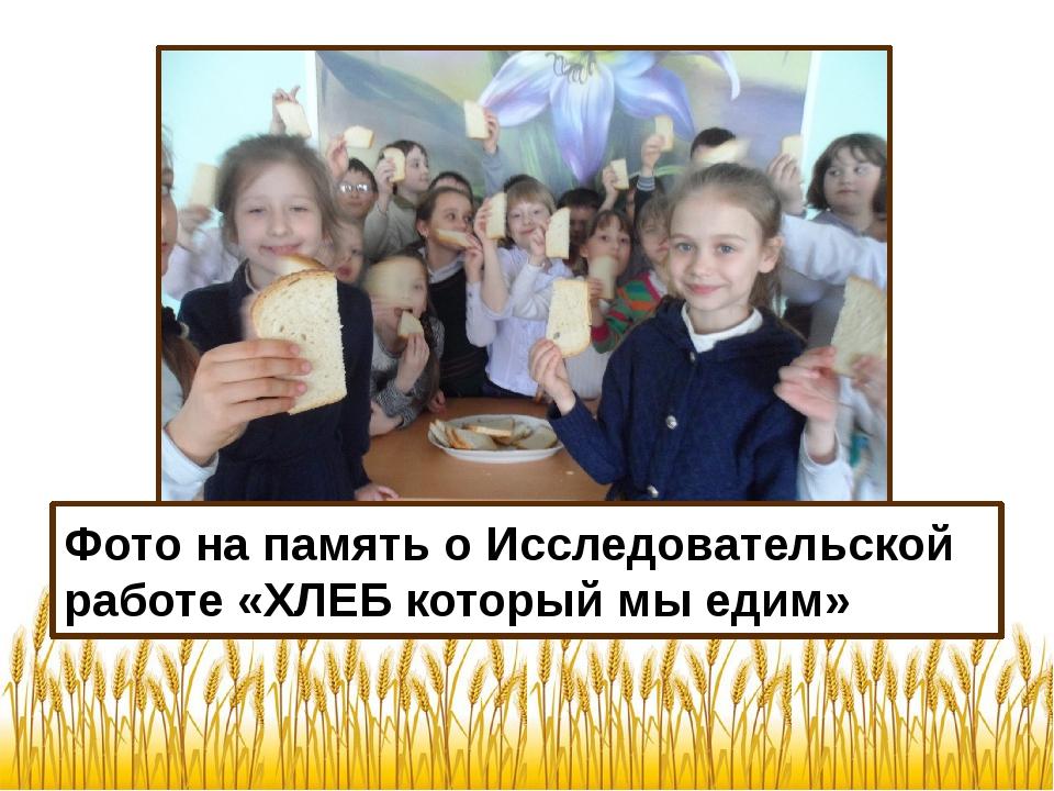 Фото на память о Исследовательской работе «ХЛЕБ который мы едим» Фото на памя...