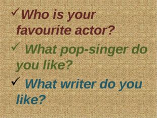 Who is your favourite actor? What pop-singer do you like? What writer do you