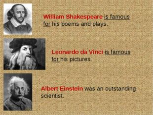 William Shakespeare is famous for his poems and plays. Leonardo da Vinci is f
