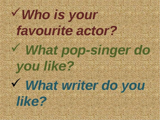 Who is your favourite actor? What pop-singer do you like? What writer do you...