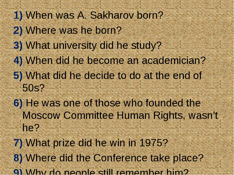1) When was A. Sakharov born? 2) Where was he born? 3) What university did he...
