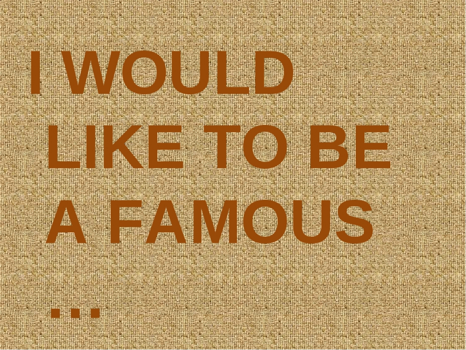 I WOULD LIKE TO BE A FAMOUS …