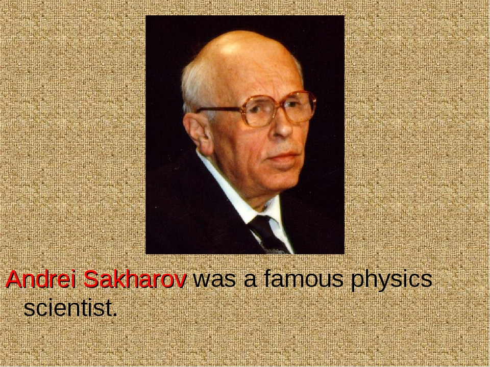 Andrei Sakharov was a famous physics scientist.