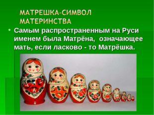 Самым распространенным на Руси именем была Матрёна, означающее мать, если лас