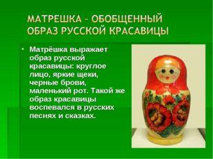 Матрёшка выражает образ русской красавицы: круглое лицо, яркие щеки, черные б
