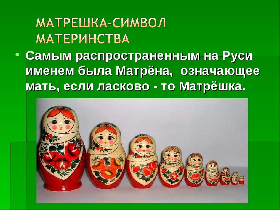 Самым распространенным на Руси именем была Матрёна, означающее мать, если лас...