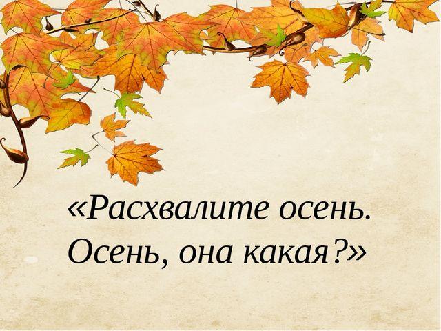 «Расхвалите осень. Осень, она какая?»