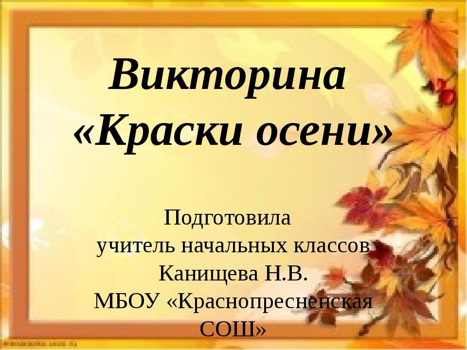 Викторина «Краски осени» Подготовила учитель начальных классов Канищева Н.В....