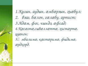 1.Кусын, аудын, æмбæрзын, хъæбул; 2.ᴁвзаг, бæлон, гæлæбу, артист; 3.Адæм, фос
