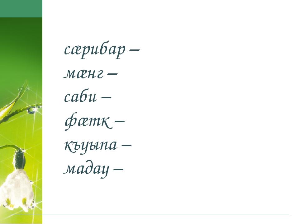 сæрибар – мæнг – саби – фæтк – къуыпа – мадау –