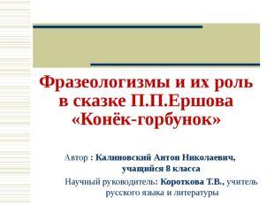 Фразеологизмы и их роль в сказке П.П.Ершова «Конёк-горбунок» Автор : Калиновс