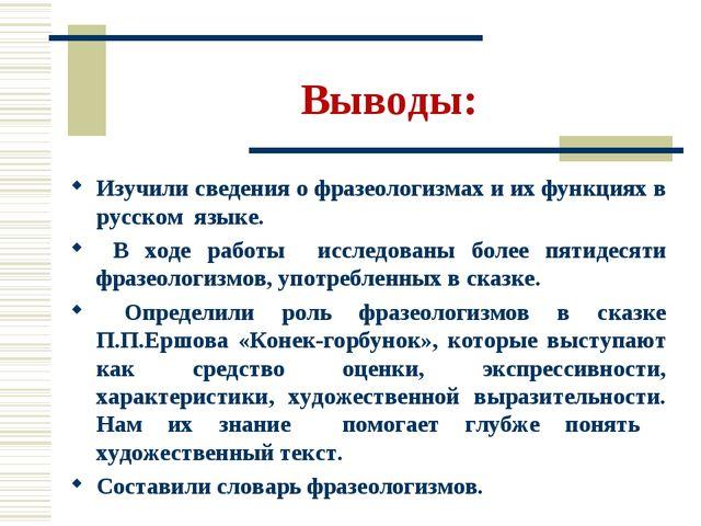 Выводы: Изучили сведения о фразеологизмах и их функциях в русском языке. В хо...