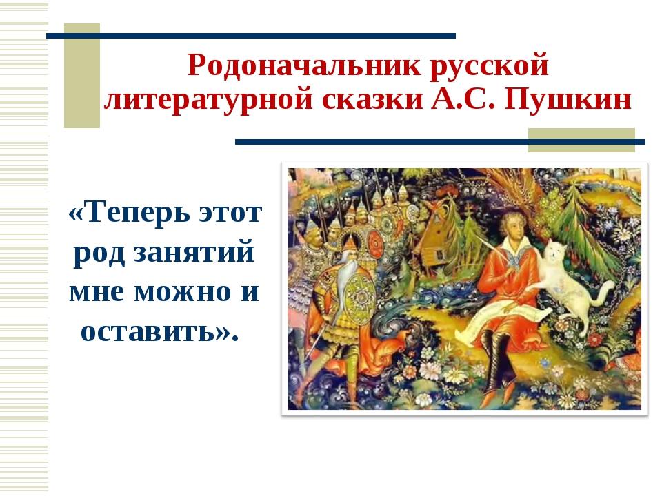 Родоначальник русской литературной сказки А.С. Пушкин «Теперь этот род заняти...