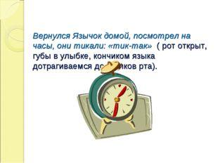 Вернулся Язычок домой, посмотрел на часы, они тикали: «тик-так» ( рот открыт,