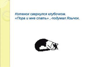 Котенок свернулся клубочком. «Пора и мне спать» ,-подумал Язычок.