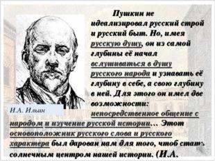 И.А. Ильин Пушкин не идеализировал русский строй и русский быт. Но, имея рус