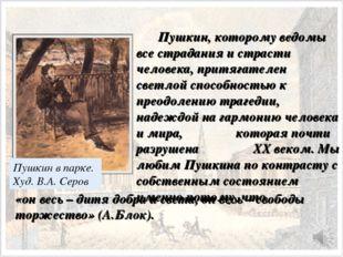 Пушкин, которому ведомы все страдания и страсти человека, притягателен све