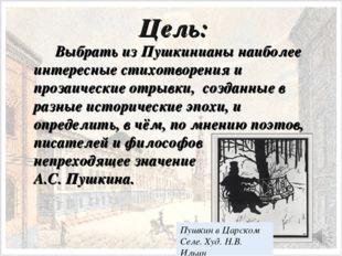 Цель: Выбрать из Пушкинианы наиболее интересные стихотворения и прозаически