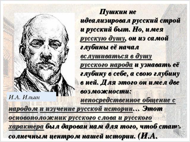 И.А. Ильин Пушкин не идеализировал русский строй и русский быт. Но, имея рус...