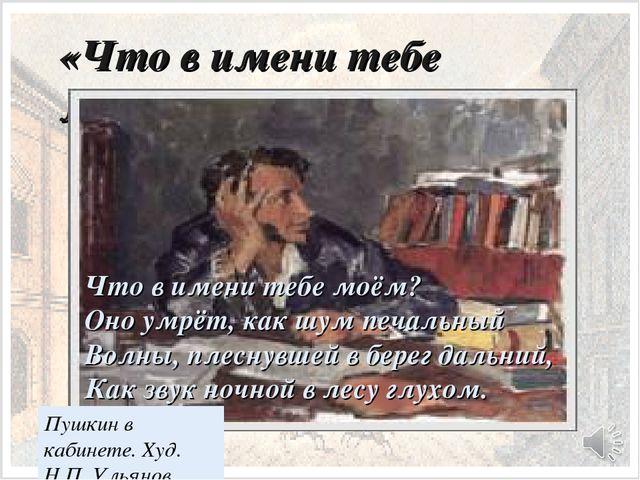«Что в имени тебе моём?» Пушкин в кабинете. Худ. Н.П. Ульянов Что в имени теб...