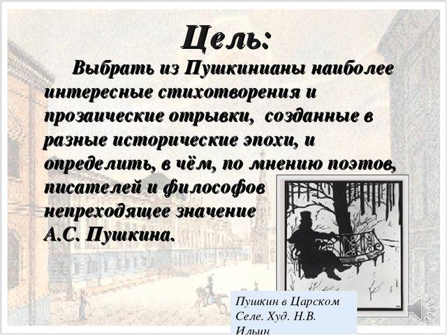 Цель: Выбрать из Пушкинианы наиболее интересные стихотворения и прозаически...