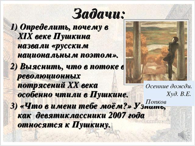 Задачи: 1) Определить, почему в XIX веке Пушкина назвали «русским национальны...