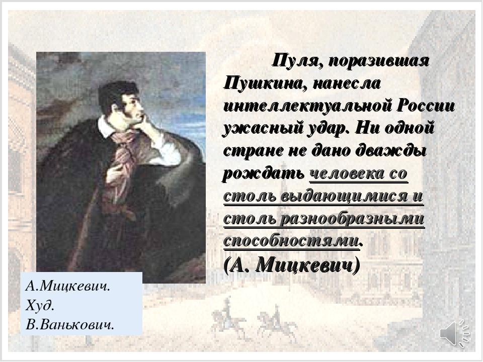 Пуля, поразившая Пушкина, нанесла интеллектуальной России ужасный удар. Ни о...