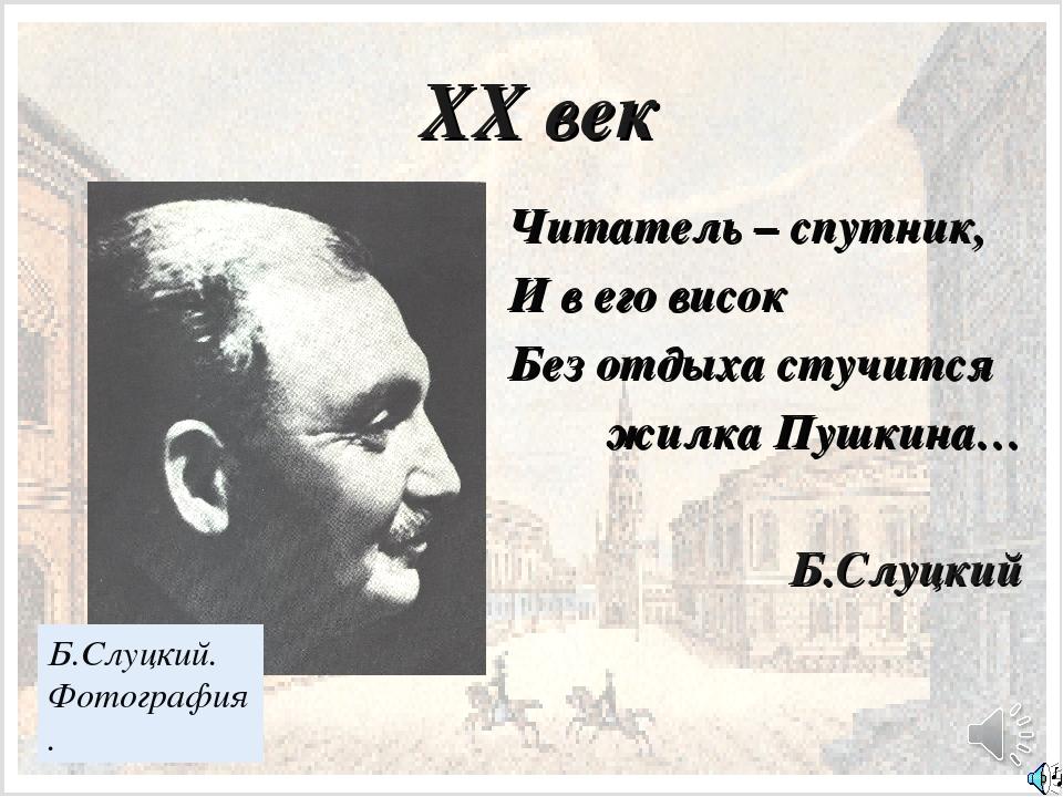 XX век Читатель – спутник, И в его висок Без отдыха стучится жилка Пушкина… Б...