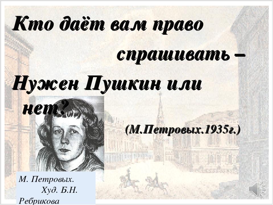 Кто даёт вам право спрашивать – Нужен Пушкин или нет? (М.Петровых.1935г.) М....