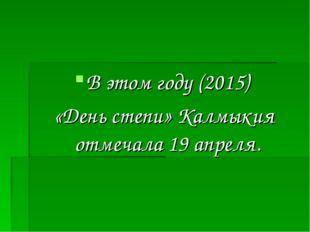 В этом году (2015) «День степи» Калмыкия отмечала 19 апреля.