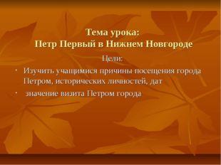 Тема урока: Петр Первый в Нижнем Новгороде Цели: Изучить учащимися причины по