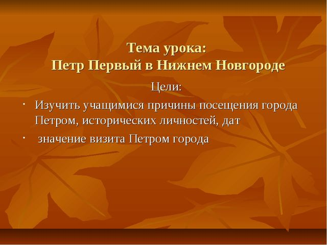 Тема урока: Петр Первый в Нижнем Новгороде Цели: Изучить учащимися причины по...