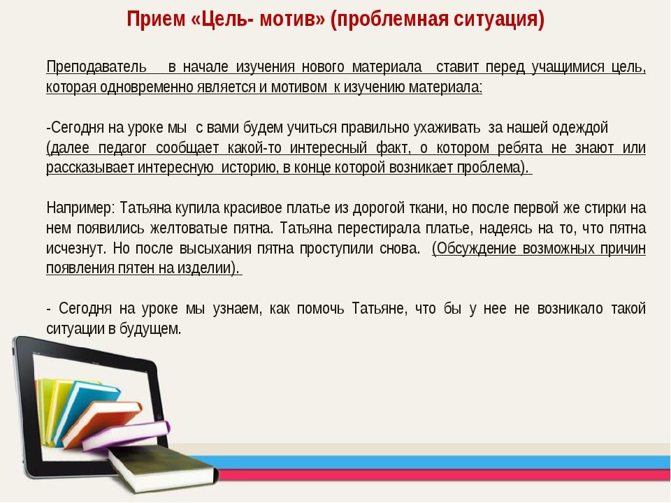 Прием «Цель- мотив» (проблемная ситуация) Преподаватель в начале изучения нов...