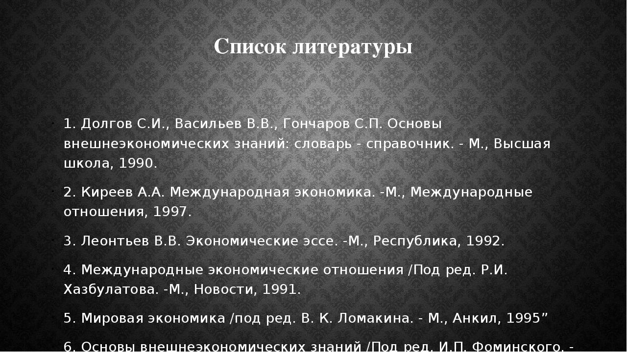 Список литературы 1. Долгов С.И., Васильев В.В., Гончаров С.П. Основы внешнеэ...