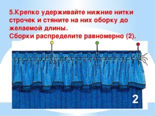 5.Крепко удерживайте нижние нитки строчек и стяните на них оборку до желаемой