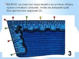 ВАЖНО: на участках скруглений и на уголках оборку нужно стягивать сильнее, чт