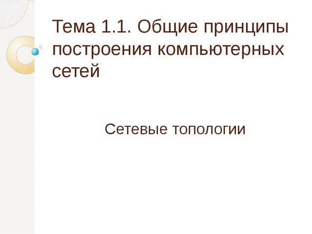 Тема 1.1. Общие принципы построения компьютерных сетей Сетевые топологии