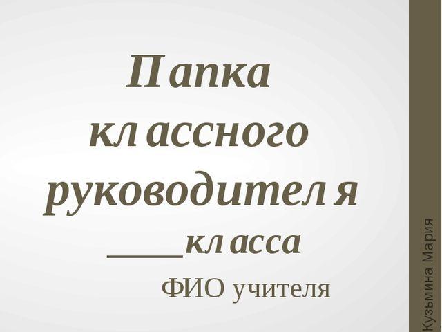 Папка классного руководителя ____класса ФИО учителя Кузьмина Мария Анатольевна
