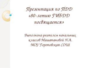 Презентация по ПДД «80-летию ГИБДД посвящается» Выполнена учителем начальных