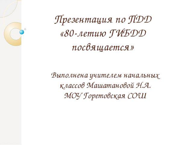 Презентация по ПДД «80-летию ГИБДД посвящается» Выполнена учителем начальных...
